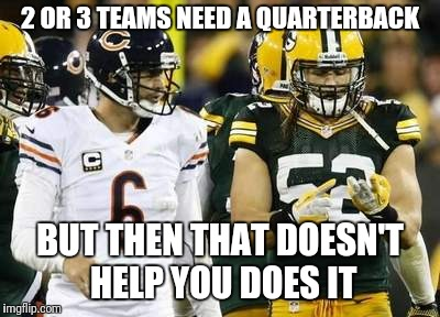 Packers | 2 OR 3 TEAMS NEED A QUARTERBACK BUT THEN THAT DOESN'T HELP YOU DOES IT | image tagged in memes,packers | made w/ Imgflip meme maker