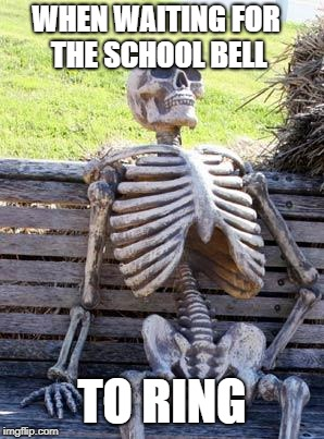 Waiting Skeleton Meme | WHEN WAITING FOR THE SCHOOL BELL TO RING | image tagged in memes,waiting skeleton | made w/ Imgflip meme maker