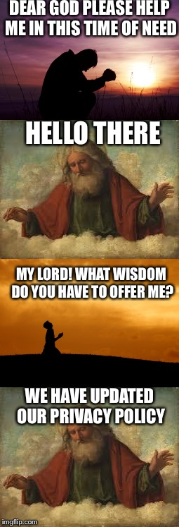 The Bible gets an update | DEAR GOD PLEASE HELP ME IN THIS TIME OF NEED HELLO THERE MY LORD! WHAT WISDOM DO YOU HAVE TO OFFER ME? WE HAVE UPDATED OUR PRIVACY POLICY | image tagged in privacy,god,pray,policy,unexpected | made w/ Imgflip meme maker
