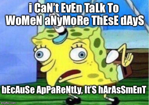 Mocking Spongebob Meme | i CaN't EvEn TaLk To WoMeN aNyMoRe ThEsE dAyS bEcAuSe ApPaReNtLy, It'S hArAsSmEnT | image tagged in memes,mocking spongebob | made w/ Imgflip meme maker
