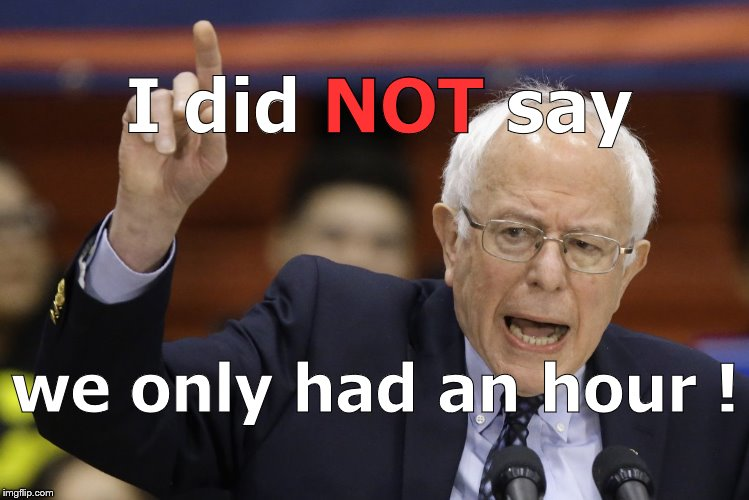 Bern, feel the burn? | I did NOT say we only had an hour ! NOT | image tagged in bern feel the burn? | made w/ Imgflip meme maker
