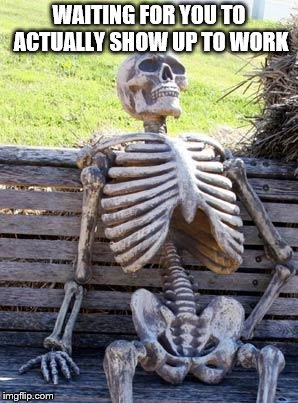 Waiting Skeleton Meme | WAITING FOR YOU TO ACTUALLY SHOW UP TO WORK | image tagged in memes,waiting skeleton | made w/ Imgflip meme maker