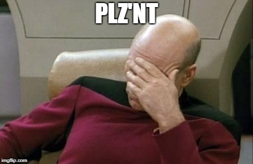 Captain Picard Facepalm Meme | PLZ'NT | image tagged in memes,captain picard facepalm | made w/ Imgflip meme maker