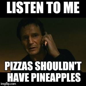 Liam Neeson Taken Meme | LISTEN TO ME PIZZAS SHOULDN'T HAVE PINEAPPLES | image tagged in memes,liam neeson taken | made w/ Imgflip meme maker