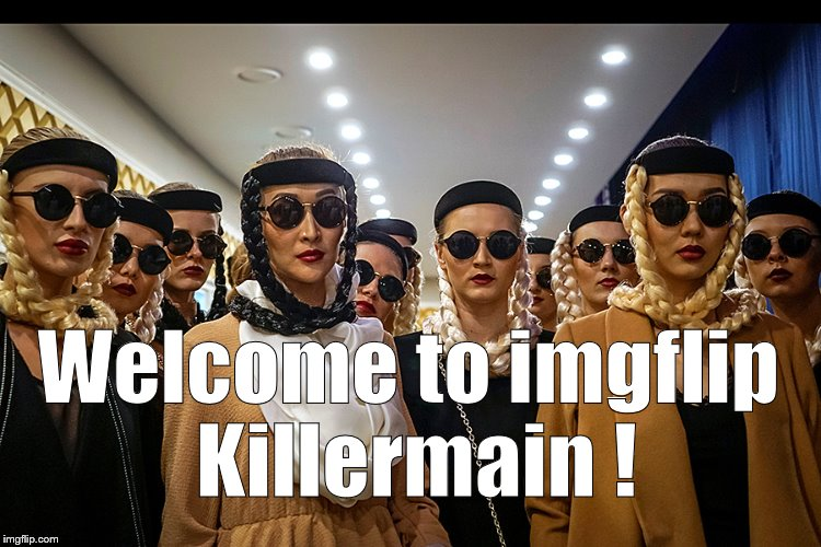 Yes, we're different | Welcome to imgflip Killermain ! | image tagged in yes,we're different | made w/ Imgflip meme maker