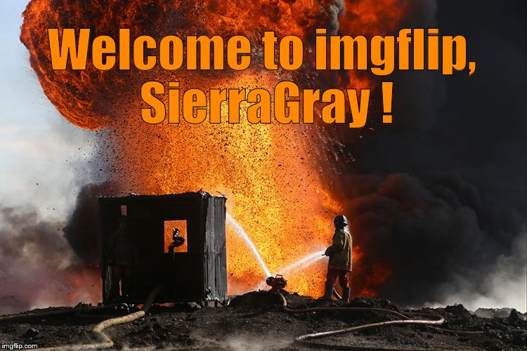 burning oil well Qayyara, Iraq | Welcome to imgflip, SierraGray ! | image tagged in burning oil well qayyara,iraq | made w/ Imgflip meme maker