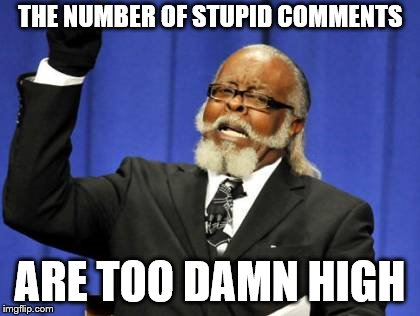 Too Damn High Meme | THE NUMBER OF STUPID COMMENTS ARE TOO DAMN HIGH | image tagged in memes,too damn high | made w/ Imgflip meme maker