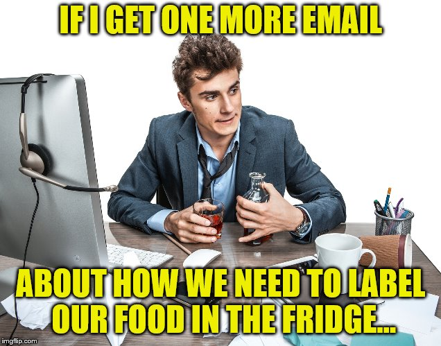 IF I GET ONE MORE EMAIL ABOUT HOW WE NEED TO LABEL OUR FOOD IN THE FRIDGE... | made w/ Imgflip meme maker
