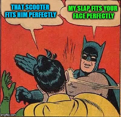 Batman Slapping Robin Meme | THAT SCOOTER FITS HIM PERFECTLY MY SLAP FITS YOUR FACE PERFECTLY | image tagged in memes,batman slapping robin | made w/ Imgflip meme maker