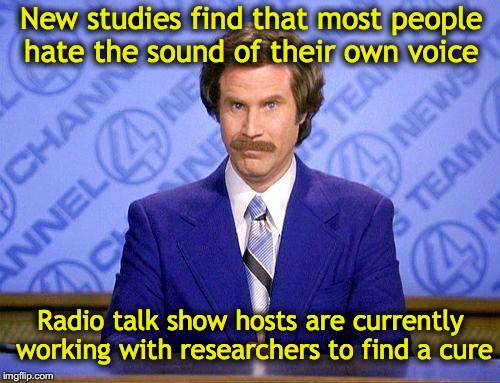 Loving the sound of your own voice | New studies find that most people hate the sound of their own voice Radio talk show hosts are currently working with researchers to find a c | image tagged in anchorman news update,speech,sound,radio,hate speech,satire | made w/ Imgflip meme maker