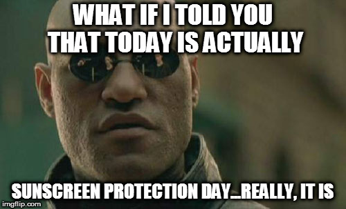 Matrix Morpheus Meme | WHAT IF I TOLD YOU THAT TODAY IS ACTUALLY SUNSCREEN PROTECTION DAY...REALLY, IT IS | image tagged in memes,matrix morpheus | made w/ Imgflip meme maker