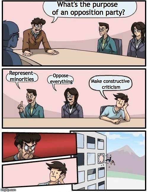 Boardroom Meeting Suggestion Meme | What's the purpose of an opposition party? Represent minorities Oppose everything Make constructive criticism | image tagged in memes,boardroom meeting suggestion | made w/ Imgflip meme maker