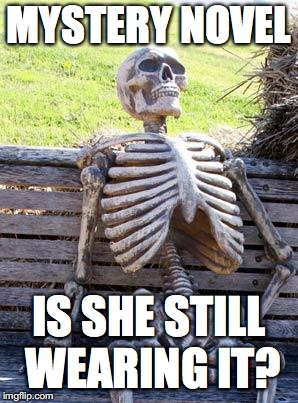 Waiting Skeleton Meme | MYSTERY NOVEL IS SHE STILL WEARING IT? | image tagged in memes,waiting skeleton | made w/ Imgflip meme maker