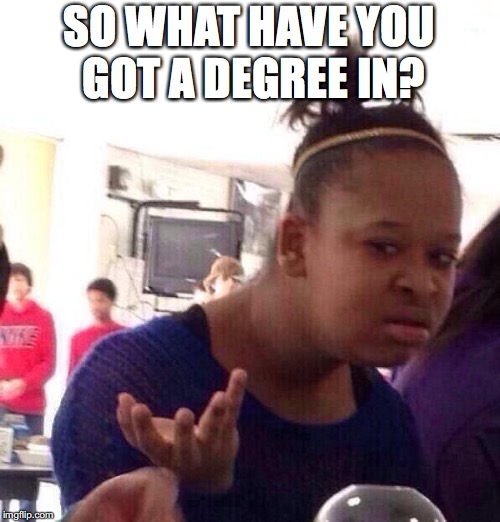 Black Girl Wat Meme | SO WHAT HAVE YOU GOT A DEGREE IN? | image tagged in memes,black girl wat | made w/ Imgflip meme maker
