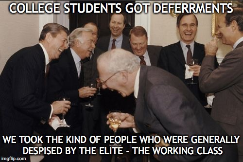 Laughing Men In Suits Meme | COLLEGE STUDENTS GOT DEFERRMENTS WE TOOK THE KIND OF PEOPLE WHO WERE GENERALLY DESPISED BY THE ELITE - THE WORKING CLASS | image tagged in memes,laughing men in suits | made w/ Imgflip meme maker