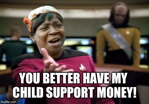 Aint nobody wtf time | YOU BETTER HAVE MY CHILD SUPPORT MONEY! | image tagged in aint nobody wtf time | made w/ Imgflip meme maker