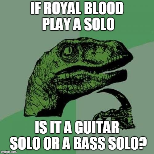 random question | IF ROYAL BLOOD PLAY A SOLO IS IT A GUITAR SOLO OR A BASS SOLO? | image tagged in memes,philosoraptor,rock | made w/ Imgflip meme maker