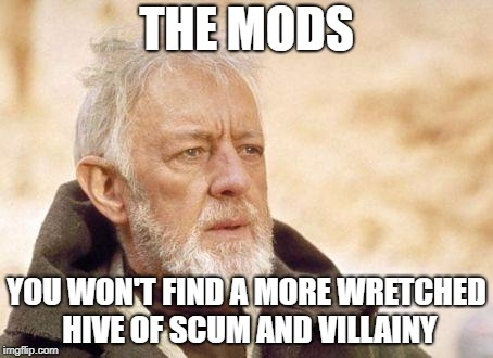 THE MODS YOU WON'T FIND A MORE WRETCHED HIVE OF SCUM AND VILLAINY | made w/ Imgflip meme maker
