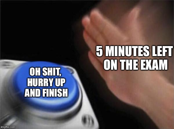 Blank Nut Button Meme | 5 MINUTES LEFT ON THE EXAM OH SHIT, HURRY UP AND FINISH | image tagged in memes,blank nut button,exams | made w/ Imgflip meme maker