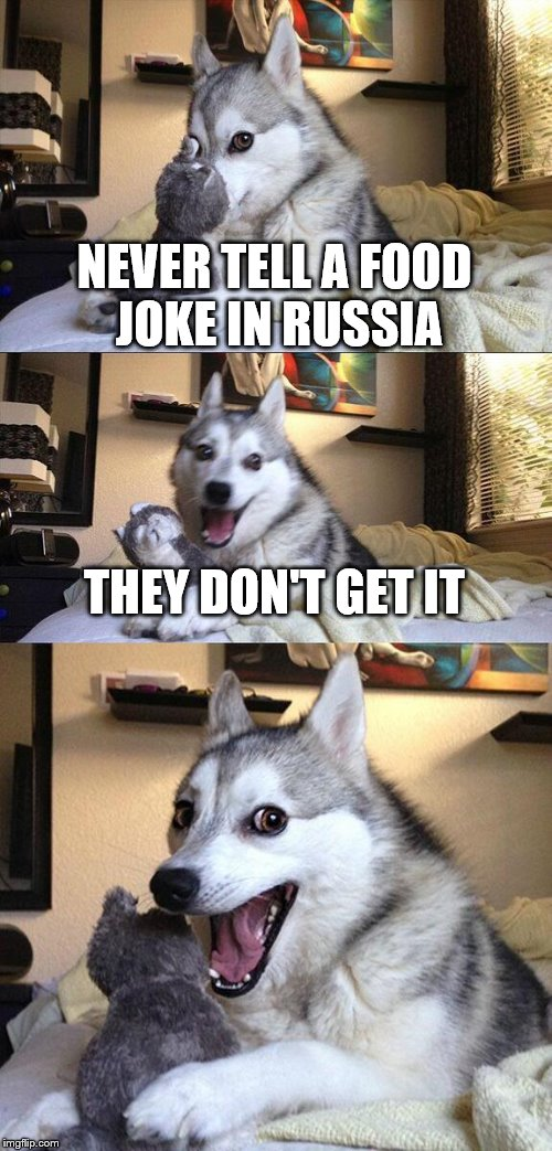 Bad Pun Dog Meme | NEVER TELL A FOOD JOKE IN RUSSIA THEY DON'T GET IT | image tagged in memes,bad pun dog | made w/ Imgflip meme maker
