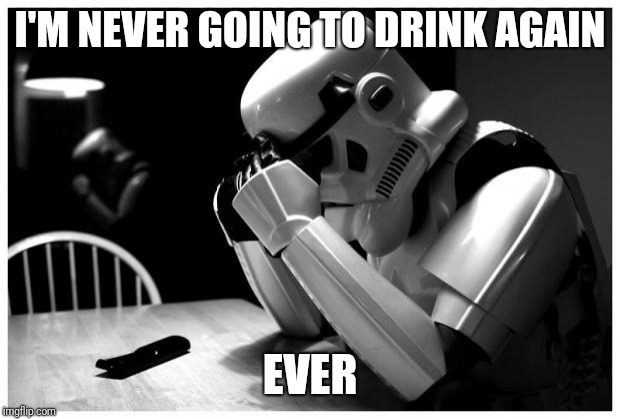 Sad Storm Trooper | I'M NEVER GOING TO DRINK AGAIN EVER | image tagged in sad storm trooper | made w/ Imgflip meme maker