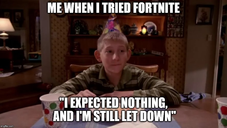 "ME WHEN I TRIED FORTNITE ""I EXPECTED NOTHING, AND I'M STILL LET DOWN"" 