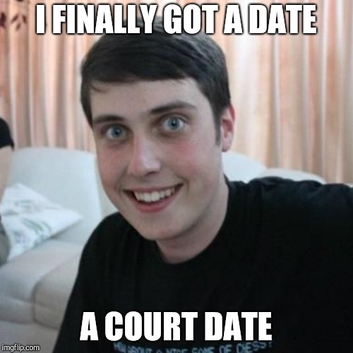 I FINALLY GOT A DATE A COURT DATE | made w/ Imgflip meme maker