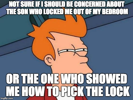 Futurama Fry Meme | NOT SURE IF I SHOULD BE CONCERNED ABOUT THE SON WHO LOCKED ME OUT OF MY BEDROOM OR THE ONE WHO SHOWED ME HOW TO PICK THE LOCK | image tagged in memes,futurama fry | made w/ Imgflip meme maker