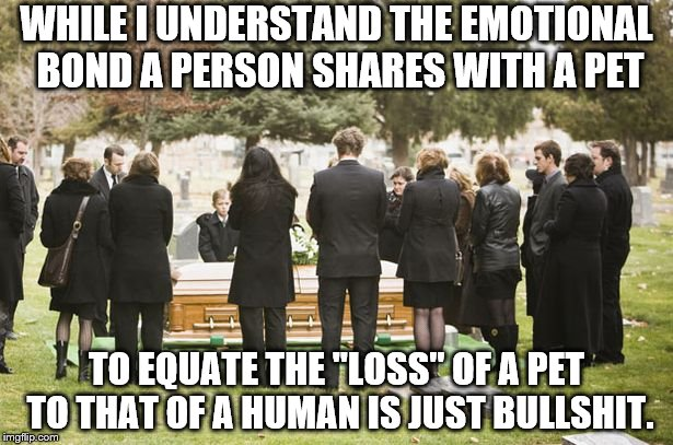 "WHILE I UNDERSTAND THE EMOTIONAL BOND A PERSON SHARES WITH A PET TO EQUATE THE ""LOSS"" OF A PET TO THAT OF A HUMAN IS JUST BULLSHIT. 