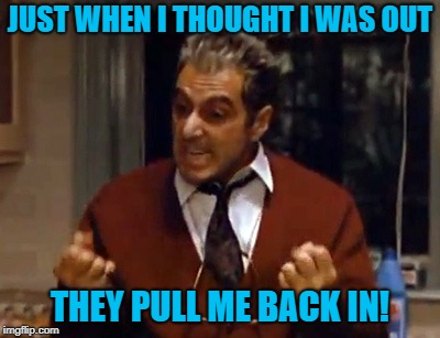 Making memes on Twitter | JUST WHEN I THOUGHT I WAS OUT THEY PULL ME BACK IN! | image tagged in godfather,memes,michael corleone,al pacino | made w/ Imgflip meme maker
