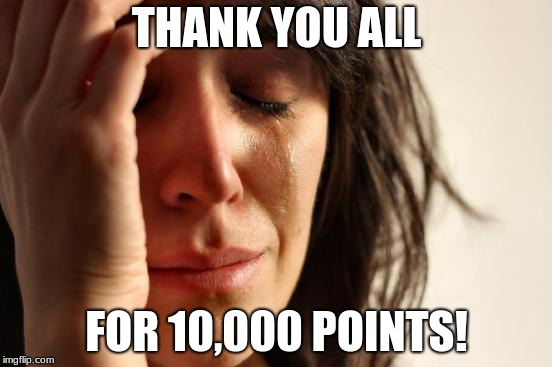 First World Problems Meme | THANK YOU ALL FOR 10,000 POINTS! | image tagged in memes,first world problems | made w/ Imgflip meme maker