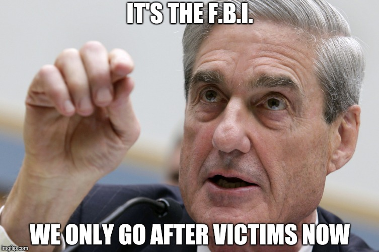 Robert Mueller penis size | IT'S THE F.B.I. WE ONLY GO AFTER VICTIMS NOW | image tagged in robert mueller penis size | made w/ Imgflip meme maker