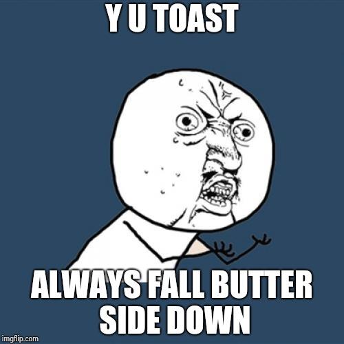 Y U No Meme | Y U TOAST ALWAYS FALL BUTTER SIDE DOWN | image tagged in memes,y u no | made w/ Imgflip meme maker