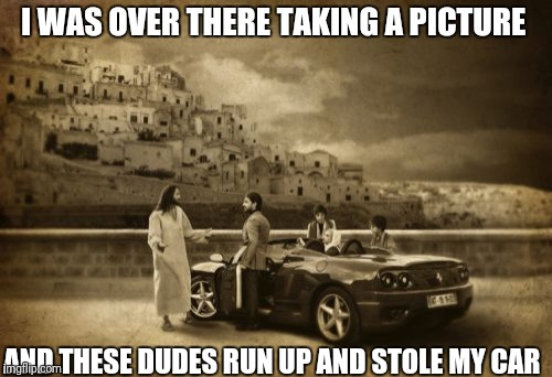 Jesus Talking To Cool Dude | I WAS OVER THERE TAKING A PICTURE AND THESE DUDES RUN UP AND STOLE MY CAR | image tagged in memes,jesus talking to cool dude | made w/ Imgflip meme maker