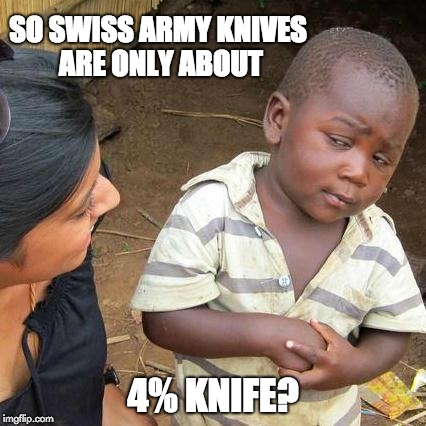 Third World Skeptical Kid Meme | SO SWISS ARMY KNIVES ARE ONLY ABOUT 4% KNIFE? | image tagged in memes,third world skeptical kid | made w/ Imgflip meme maker