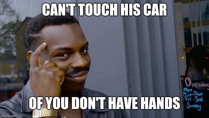 Roll Safe Think About It Meme | CAN'T TOUCH HIS CAR OF YOU DON'T HAVE HANDS | image tagged in memes,roll safe think about it | made w/ Imgflip meme maker