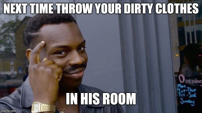 Roll Safe Think About It Meme | NEXT TIME THROW YOUR DIRTY CLOTHES IN HIS ROOM | image tagged in memes,roll safe think about it | made w/ Imgflip meme maker