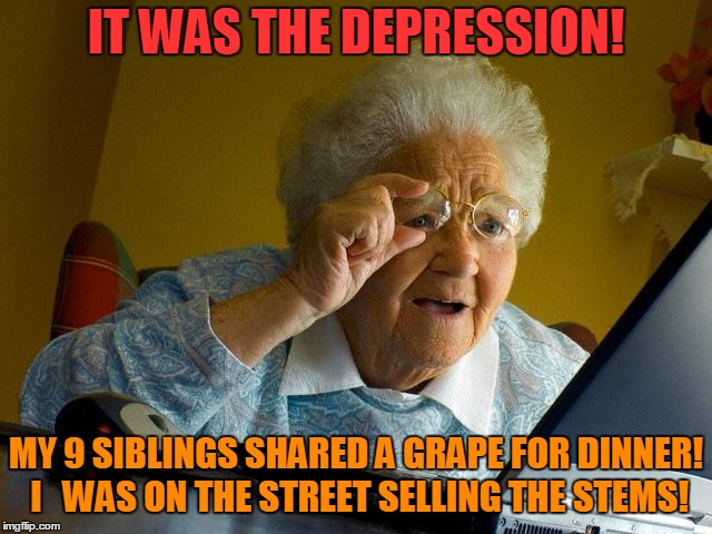 Grandma Finds The Internet Meme | IT WAS THE DEPRESSION! MY 9 SIBLINGS SHARED A GRAPE FOR DINNER! I   WAS ON THE STREET SELLING THE STEMS! | image tagged in memes,grandma finds the internet | made w/ Imgflip meme maker