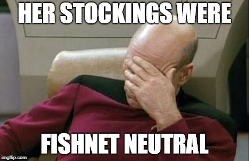 Captain Picard Facepalm Meme | HER STOCKINGS WERE FISHNET NEUTRAL | image tagged in memes,captain picard facepalm | made w/ Imgflip meme maker