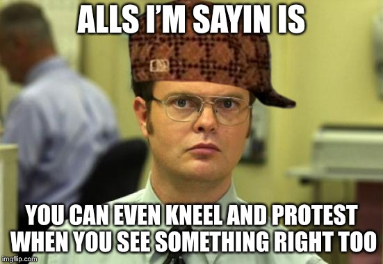 ALLS I'M SAYIN IS YOU CAN EVEN KNEEL AND PROTEST WHEN YOU SEE SOMETHING RIGHT TOO | image tagged in scumbag | made w/ Imgflip meme maker