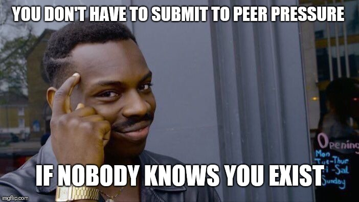 Roll Safe Think About It Meme | YOU DON'T HAVE TO SUBMIT TO PEER PRESSURE IF NOBODY KNOWS YOU EXIST | image tagged in memes,roll safe think about it | made w/ Imgflip meme maker