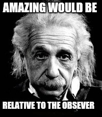 E=MC2 | AMAZING WOULD BE RELATIVE TO THE OBSEVER | image tagged in albert einstein | made w/ Imgflip meme maker