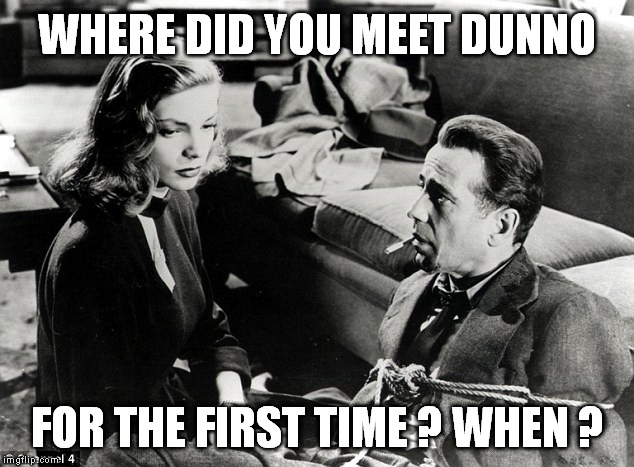 WHERE DID YOU MEET DUNNO FOR THE FIRST TIME ? WHEN ? | made w/ Imgflip meme maker