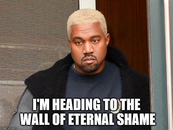 Idiot has no clue what is coming to him. | I'M HEADING TO THE WALL OF ETERNAL SHAME | image tagged in kanye west,devil worshiper,shame,malignant narcissist,idiot | made w/ Imgflip meme maker