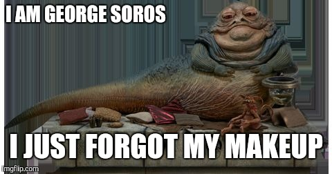 I AM GEORGE SOROS I JUST FORGOT MY MAKEUP | image tagged in jaba the hut | made w/ Imgflip meme maker