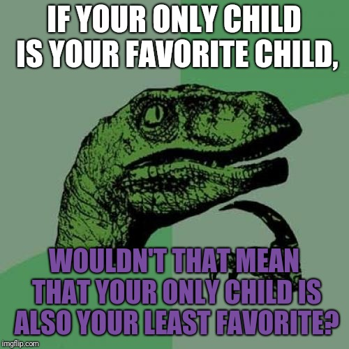 Philosoraptor Meme | IF YOUR ONLY CHILD IS YOUR FAVORITE CHILD, WOULDN'T THAT MEAN THAT YOUR ONLY CHILD IS ALSO YOUR LEAST FAVORITE? | image tagged in memes,philosoraptor,children,kids,success kid | made w/ Imgflip meme maker