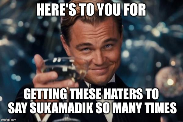 Leonardo Dicaprio Cheers Meme | HERE'S TO YOU FOR GETTING THESE HATERS TO SAY SUKAMADIK SO MANY TIMES | image tagged in memes,leonardo dicaprio cheers | made w/ Imgflip meme maker