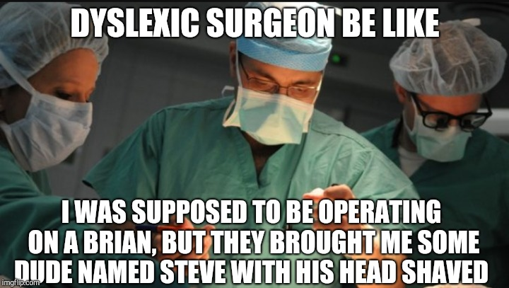 "As a dyslexic, I know how hard it is the see the difference between words like ""brian"" and ""brain"". Good thing I'm not a surgeon 