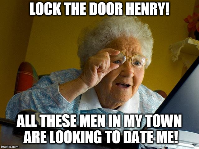 Grandma Finds The Internet Meme | LOCK THE DOOR HENRY! ALL THESE MEN IN MY TOWN ARE LOOKING TO DATE ME! | image tagged in memes,grandma finds the internet | made w/ Imgflip meme maker