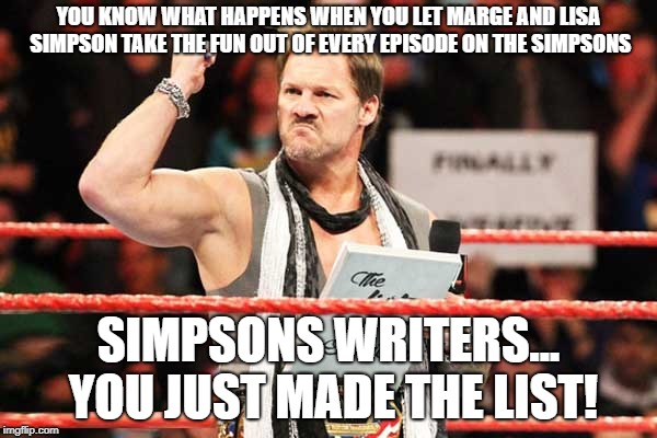 YOU KNOW WHAT HAPPENS WHEN YOU LET MARGE AND LISA SIMPSON TAKE THE FUN OUT OF EVERY EPISODE ON THE SIMPSONS SIMPSONS WRITERS... YOU JUST MAD | image tagged in list of jericho,the simpsons | made w/ Imgflip meme maker